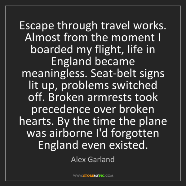 Alex Garland: Escape through travel works. Almost from the moment I...