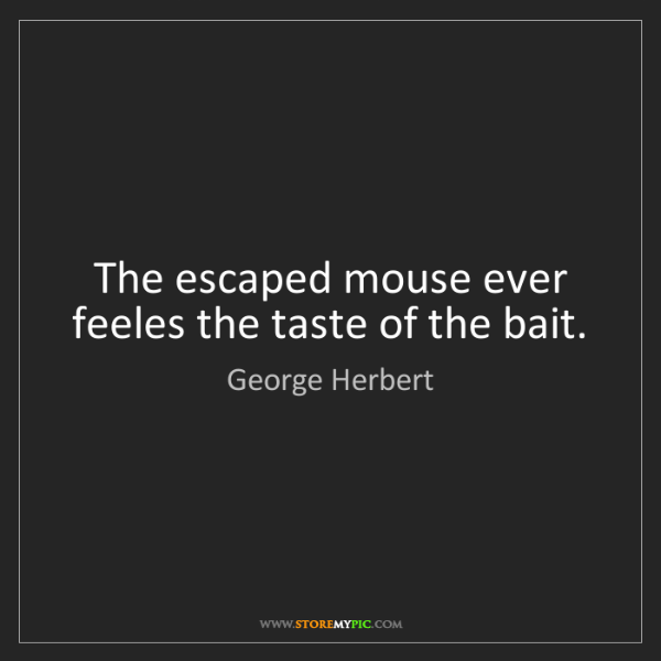 George Herbert: The escaped mouse ever feeles the taste of the bait.