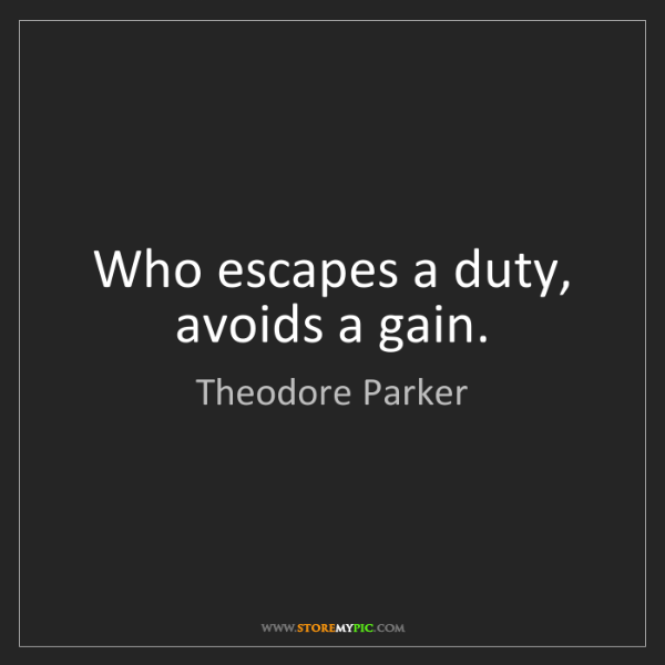 Theodore Parker: Who escapes a duty, avoids a gain.