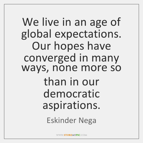 We live in an age of global expectations. Our hopes have converged ...