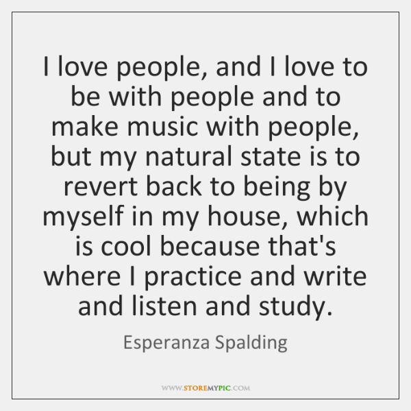 I love people, and I love to be with people and to ...