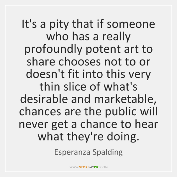 It's a pity that if someone who has a really profoundly potent ...