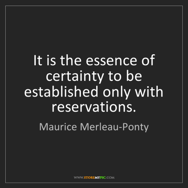 Maurice Merleau-Ponty: It is the essence of certainty to be established only...