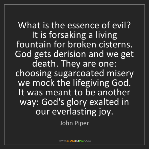 John Piper: What is the essence of evil? It is forsaking a living...