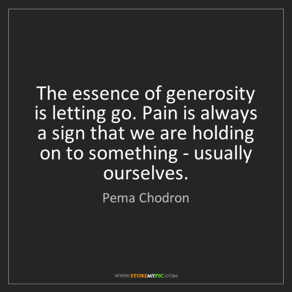 Pema Chodron: The essence of generosity is letting go. Pain is always...