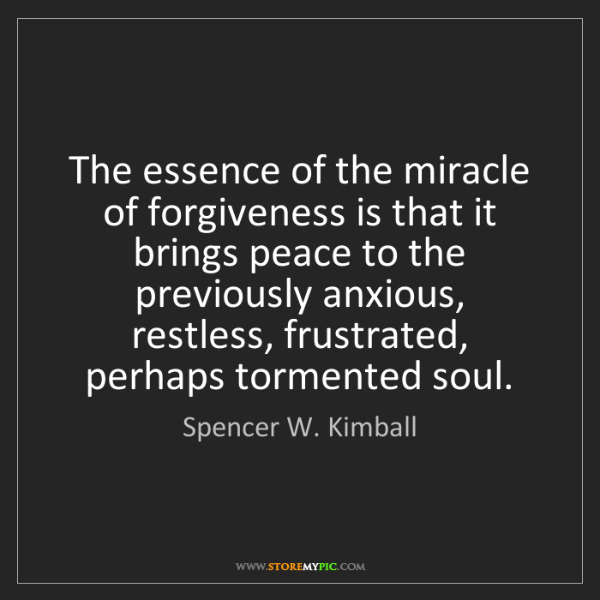 Spencer W. Kimball: The essence of the miracle of forgiveness is that it...