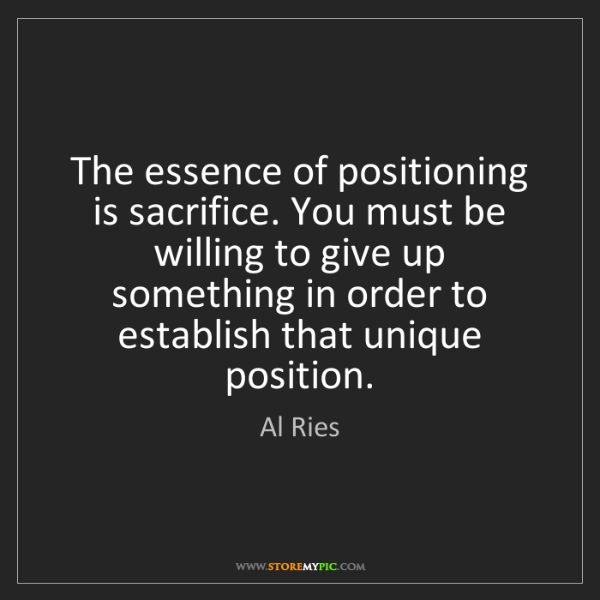 Al Ries: The essence of positioning is sacrifice. You must be...