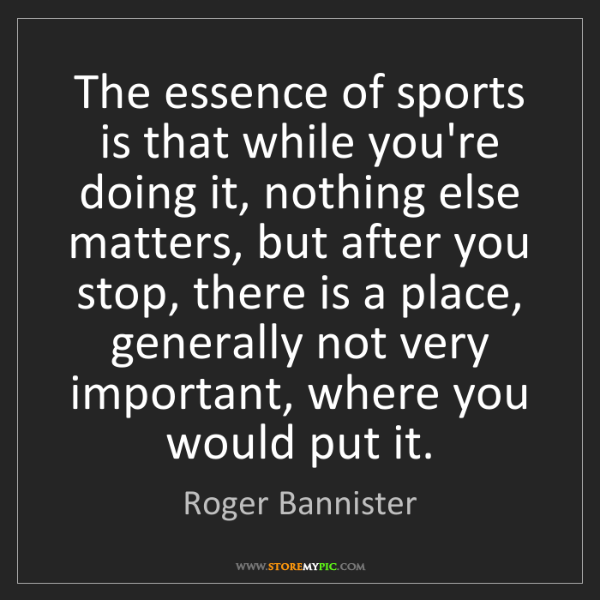 Roger Bannister: The essence of sports is that while you're doing it,...