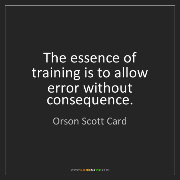 Orson Scott Card: The essence of training is to allow error without consequence.