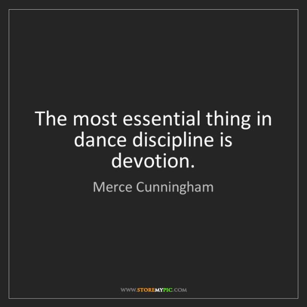 Merce Cunningham: The most essential thing in dance discipline is devotion.