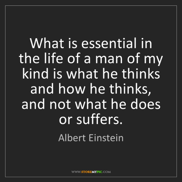 Albert Einstein: What is essential in the life of a man of my kind is...