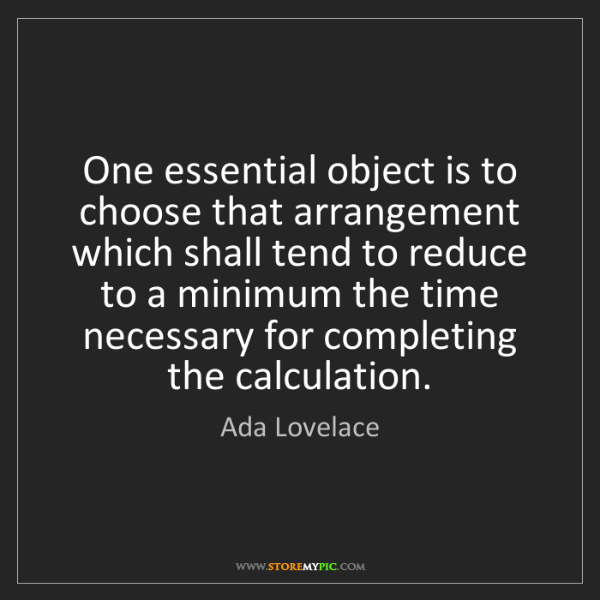Ada Lovelace: One essential object is to choose that arrangement which...