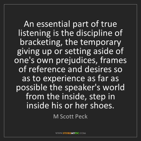 M Scott Peck: An essential part of true listening is the discipline...