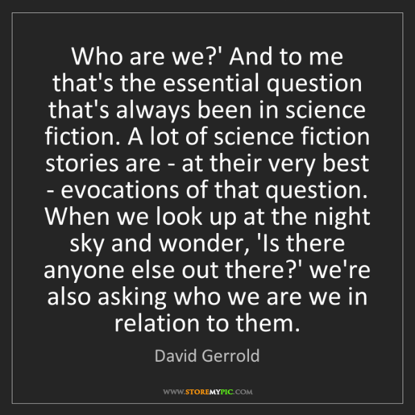 David Gerrold: Who are we?' And to me that's the essential question...