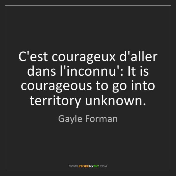 Gayle Forman: C'est courageux d'aller dans l'inconnu': It is courageous...