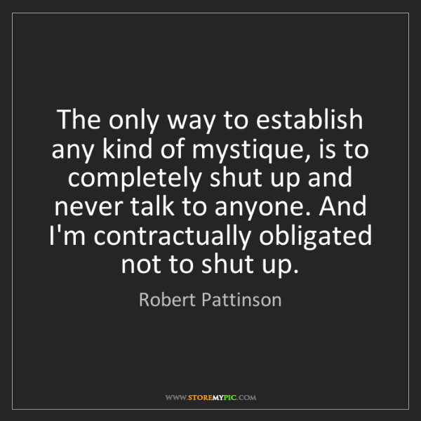 Robert Pattinson: The only way to establish any kind of mystique, is to...