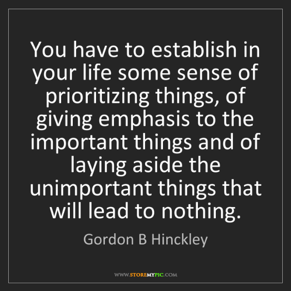 Gordon B Hinckley: You have to establish in your life some sense of prioritizing...