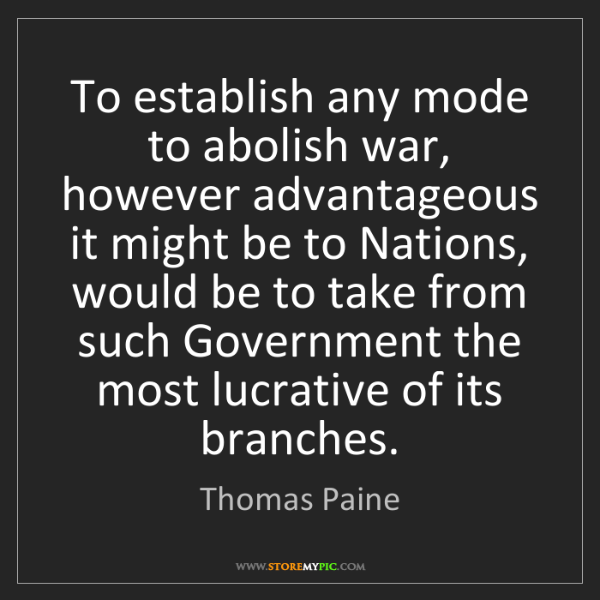 Thomas Paine: To establish any mode to abolish war, however advantageous...