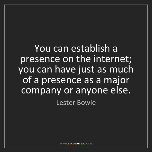 Lester Bowie: You can establish a presence on the internet; you can...