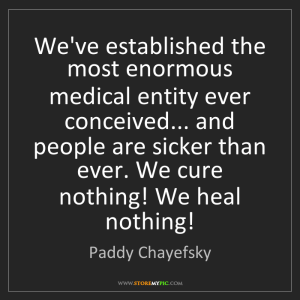 Paddy Chayefsky: We've established the most enormous medical entity ever...