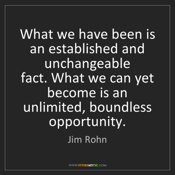 Jim Rohn: What we have been is an established and unchangeable...