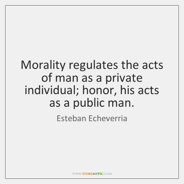 Morality regulates the acts of man as a private individual; honor, his ...