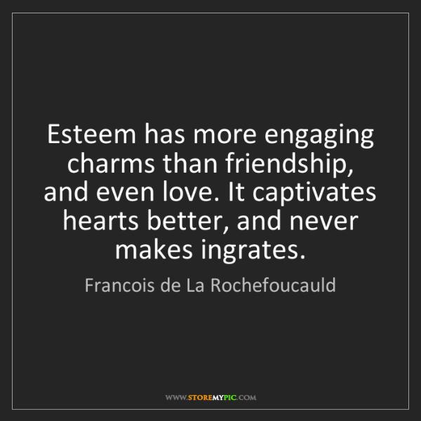 Francois de La Rochefoucauld: Esteem has more engaging charms than friendship, and...