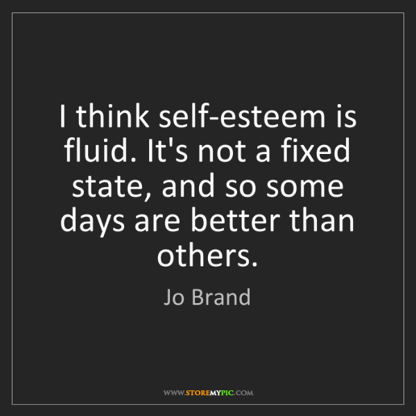 Jo Brand: I think self-esteem is fluid. It's not a fixed state,...