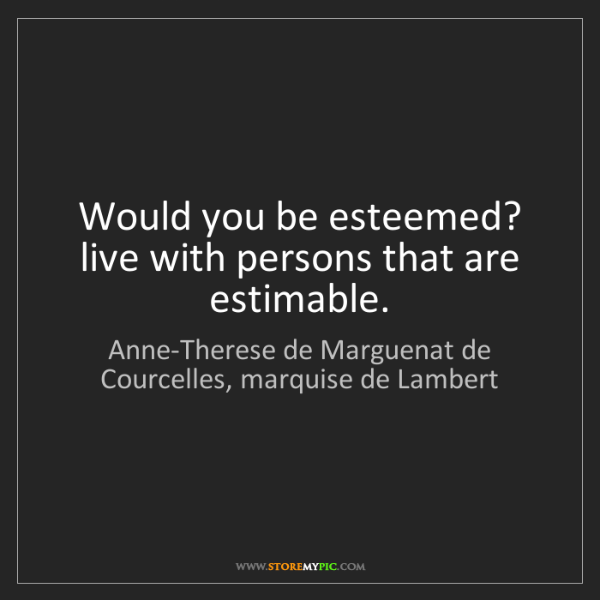 Anne-Therese de Marguenat de Courcelles, marquise de Lambert: Would you be esteemed? live with perso