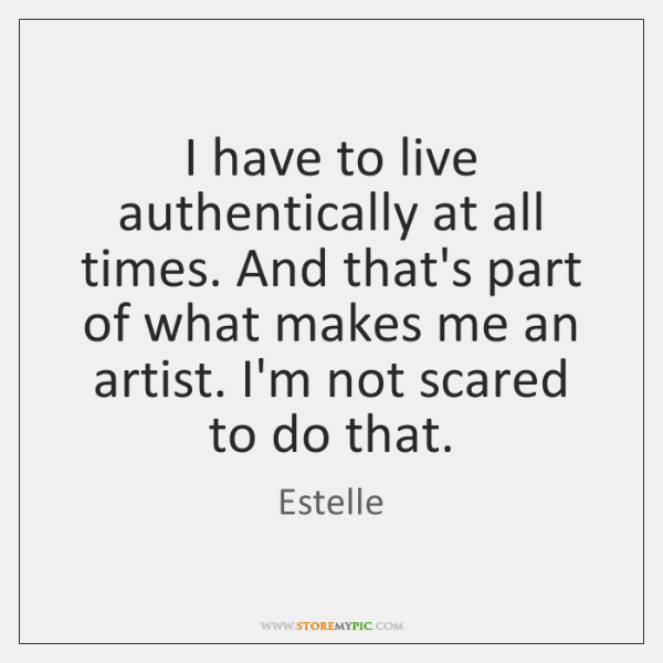 I have to live authentically at all times. And that's part of ...