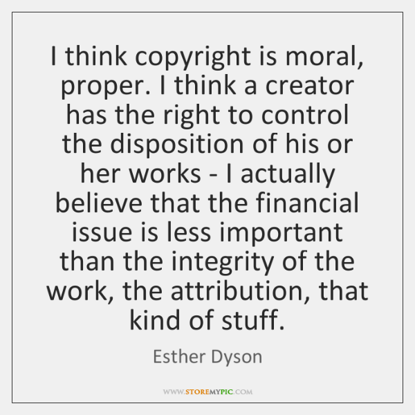 I think copyright is moral, proper. I think a creator has the ...