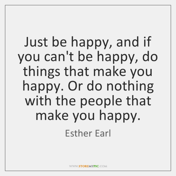 Just be happy, and if you can't be happy, do things that ...