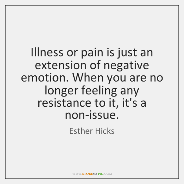 Illness or pain is just an extension of negative emotion. When you ...