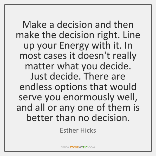 Make a decision and then make the decision right. Line up your ...