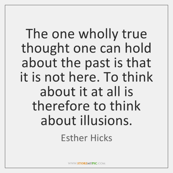 The one wholly true thought one can hold about the past is ...
