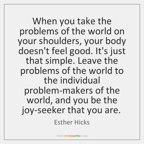 When you take the problems of the world on your shoulders, your ...