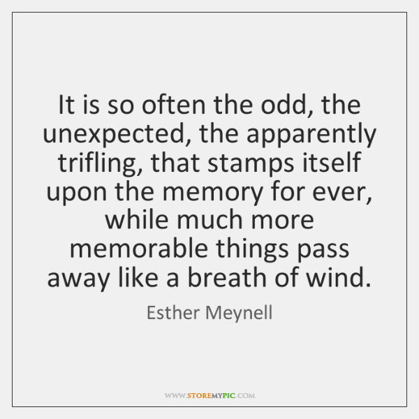 It is so often the odd, the unexpected, the apparently trifling, that ...