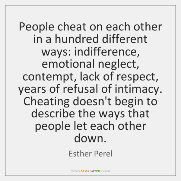 People cheat on each other in a hundred different ways: indifference, emotional ...