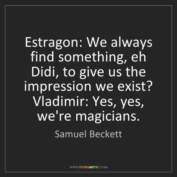 Samuel Beckett: Estragon: We always find something, eh Didi, to give...