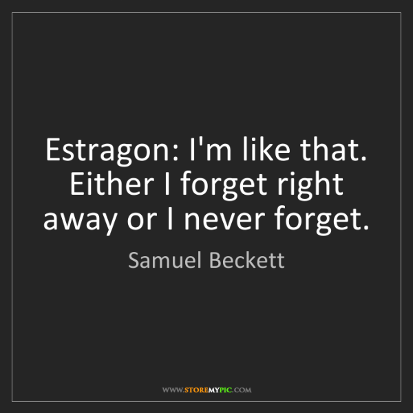 Samuel Beckett: Estragon: I'm like that. Either I forget right away or...