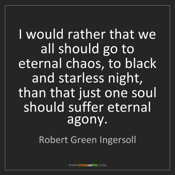 Robert Green Ingersoll: I would rather that we all should go to eternal chaos,...