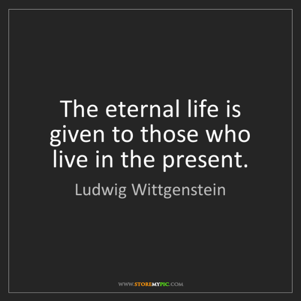 Ludwig Wittgenstein: The eternal life is given to those who live in the present.
