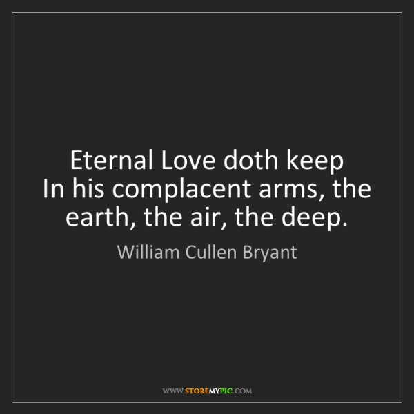 William Cullen Bryant: Eternal Love doth keep   In his complacent arms, the...