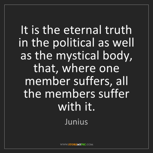 Junius: It is the eternal truth in the political as well as the...