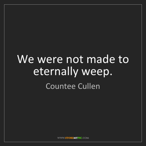 Countee Cullen: We were not made to eternally weep.