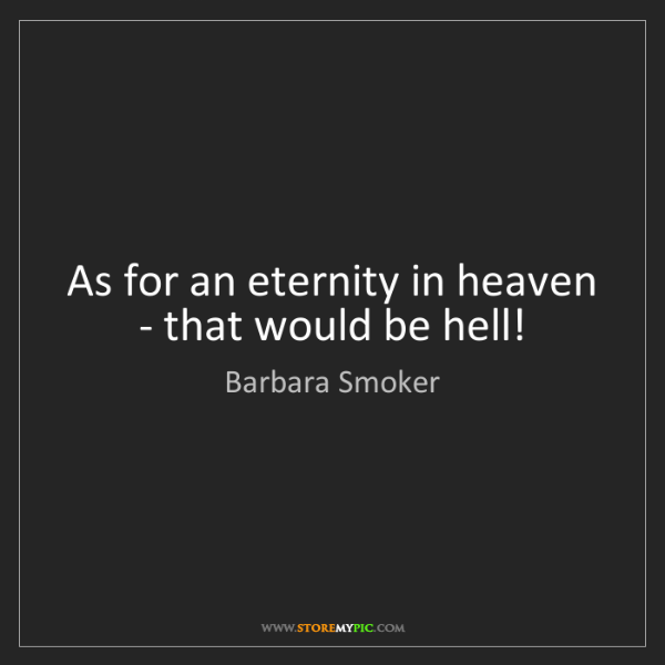 Barbara Smoker: As for an eternity in heaven - that would be hell!