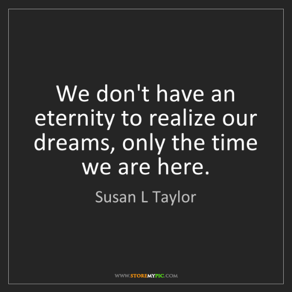 Susan L Taylor: We don't have an eternity to realize our dreams, only...