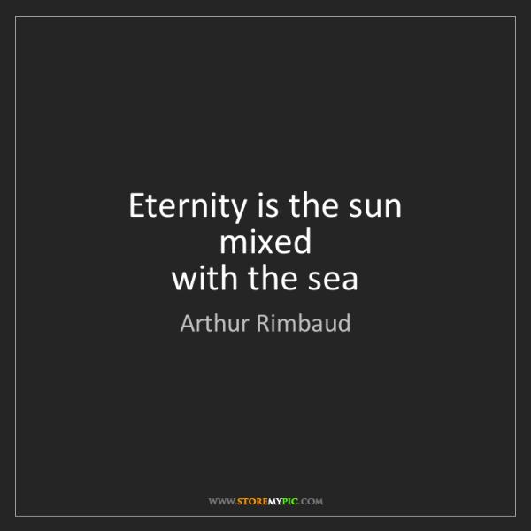 Arthur Rimbaud: Eternity is the sun   mixed   with the sea