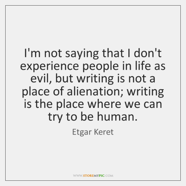 I'm not saying that I don't experience people in life as evil, ...