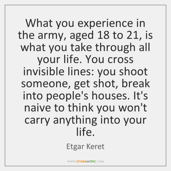 What you experience in the army, aged 18 to 21, is what you take ...